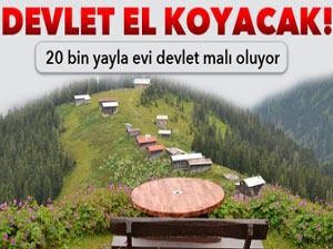 20 BİN YAYLA EVİ DEVLET MALI OLUYOR!