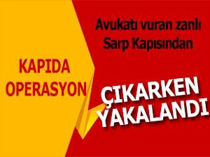 Avukatı silahla yaralayan şahıs, Sarp Sınır Kapısı'nda yakalandı