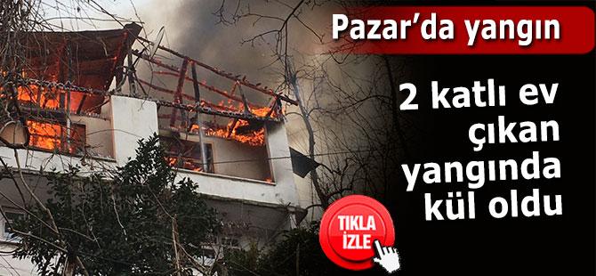 Pazar'daki yangında 2 katlı ev kül oldu