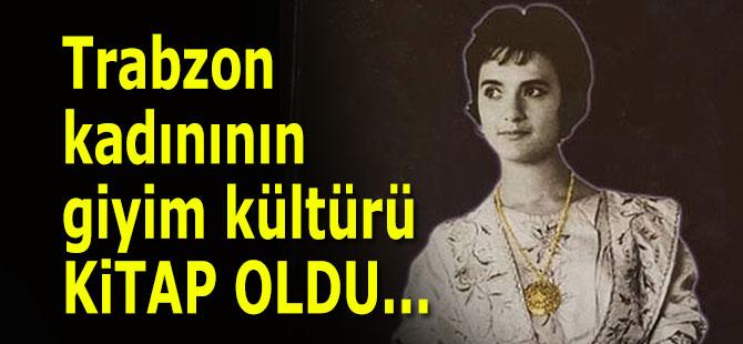 Trabzon kadınının giyim kültürü kitap oldu