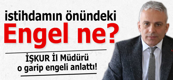 İşkur İl Müdürü, istihdamın önündeki engeli açıkladı!