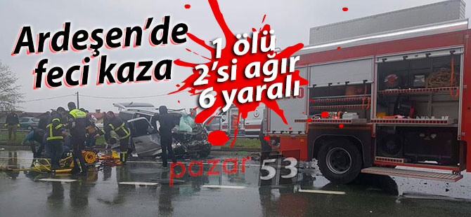 Ardeşen'de feci kaza: 1 ölü 2'si ağır 6 yaralı
