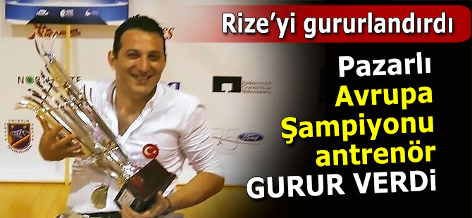 Avrupa Şampiyonu Pazarlı antrenör, Rize'yi gururlandırdı