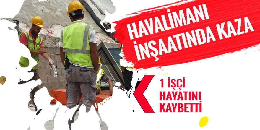 Havalimanı inşaatında feci kaza: 1 ölü