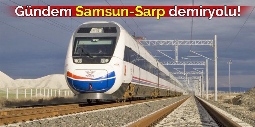 Gündem Samsun-Sarp demiryolu!