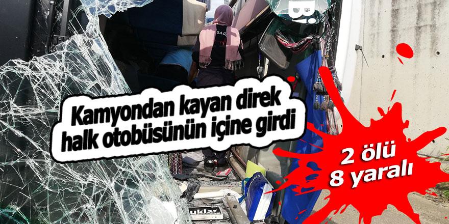 Kamyondan kayan direk halk otobüsünün içine girdi: 2 ölü, 8 yaralı