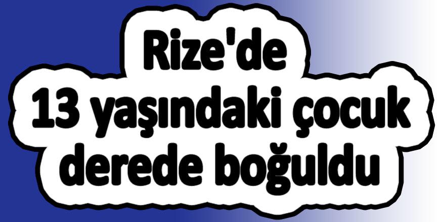 Rize'de 13 yaşındaki çocuk derede boğuldu