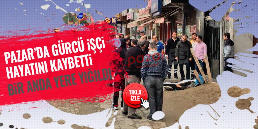 Pazar'da kalp krizi geçiren Gürcü, hayatını kaybetti