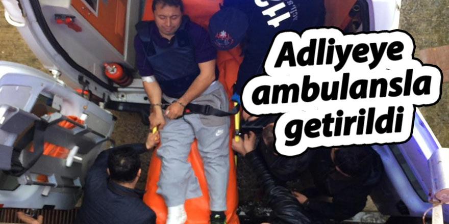 Adliyeye ambulansla getirildi
