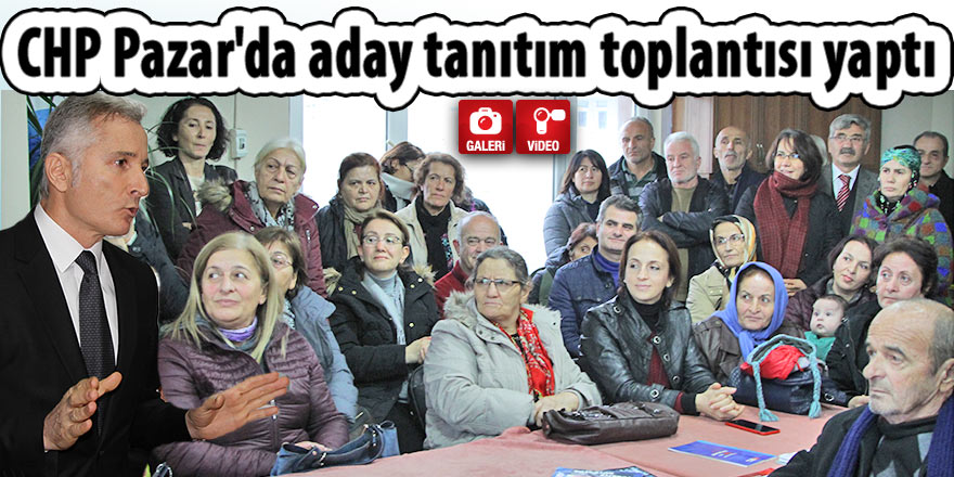 CHP Pazar'da aday tanıtım toplantısı yaptı
