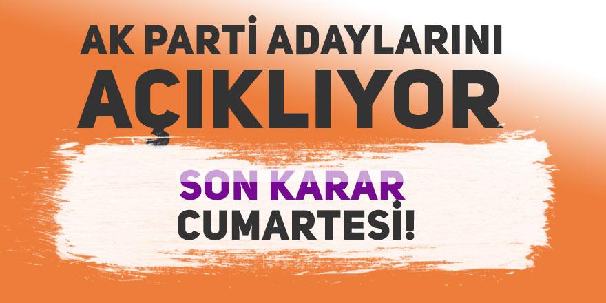 AK Parti adaylarını açıklıyor. Son karar Cumartesi!