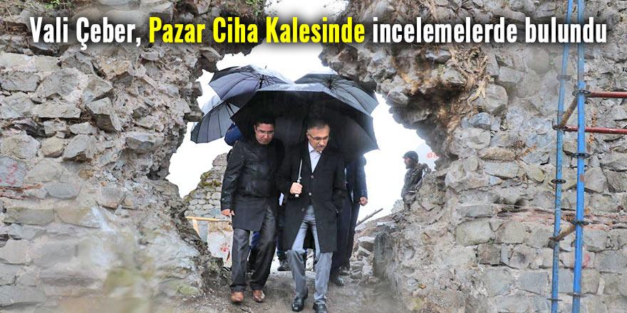 Vali Çeber, Pazar Ciha Kalesinde incelemelerde bulundu