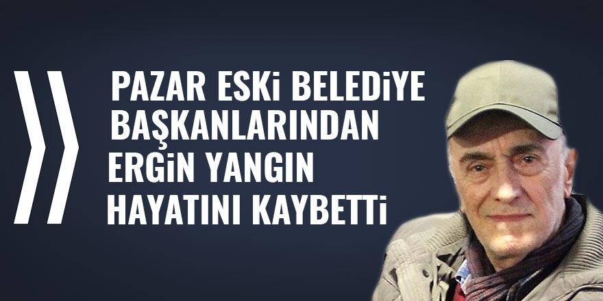 Eski Pazar Belediye Başkanı Ergin Yangın hayatını kaybetti