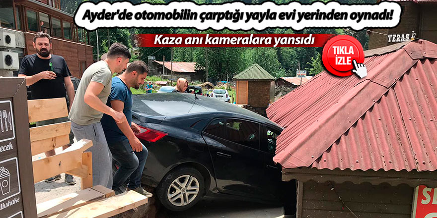 Ayder'de otomobilin çarptığı yayla evi yerinden oynadı!