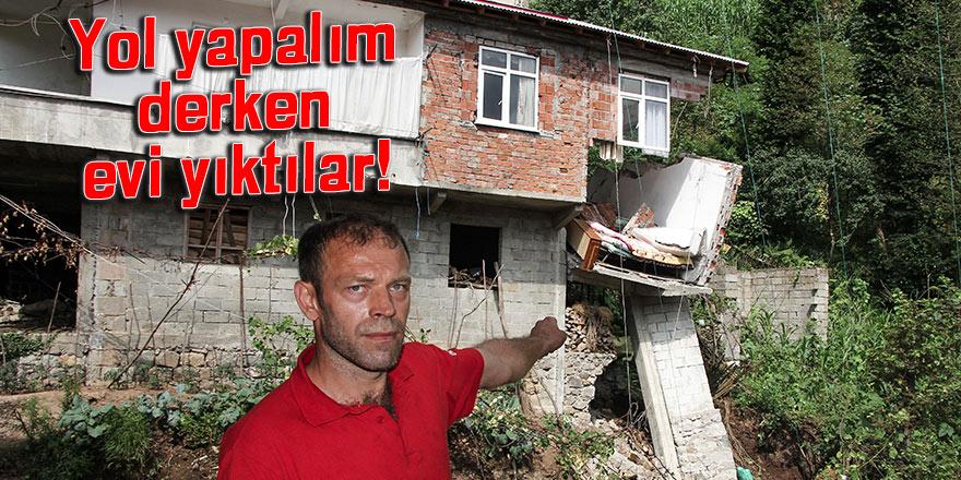 Yol yapalım derken evi yıktılar!