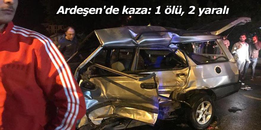Ardeşen'deki kazada 1 kişi öldü, 2 yaralandı