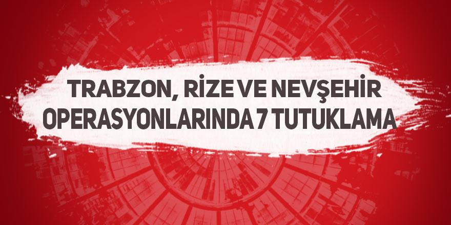 Trabzon, Rize ve Nevşehir operasyonlarında 7 tutuklama