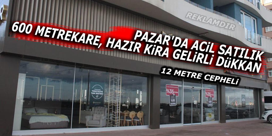 Pazar'da acil satılık 600 metrekare kira gelirli dükkan (ilandır)