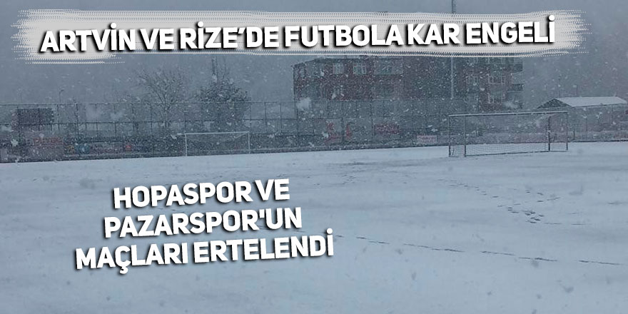 Hopaspor ve Pazarspor'un maçları ertelendi