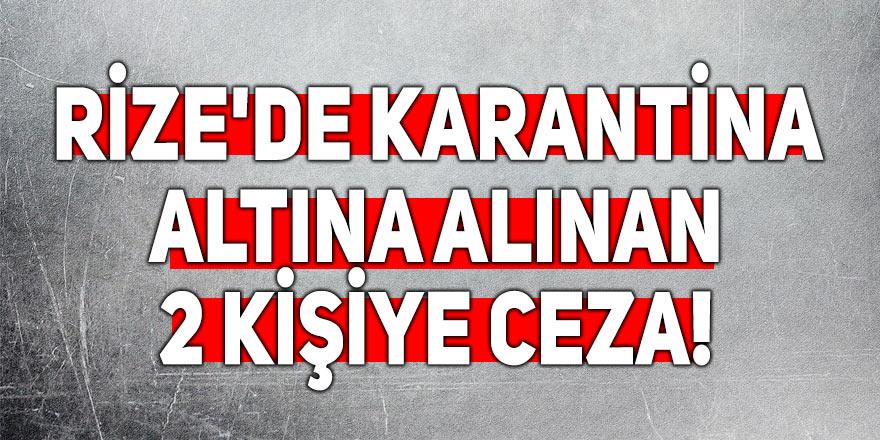 Rize'de karantina altına alınan 2 kişiye ceza!
