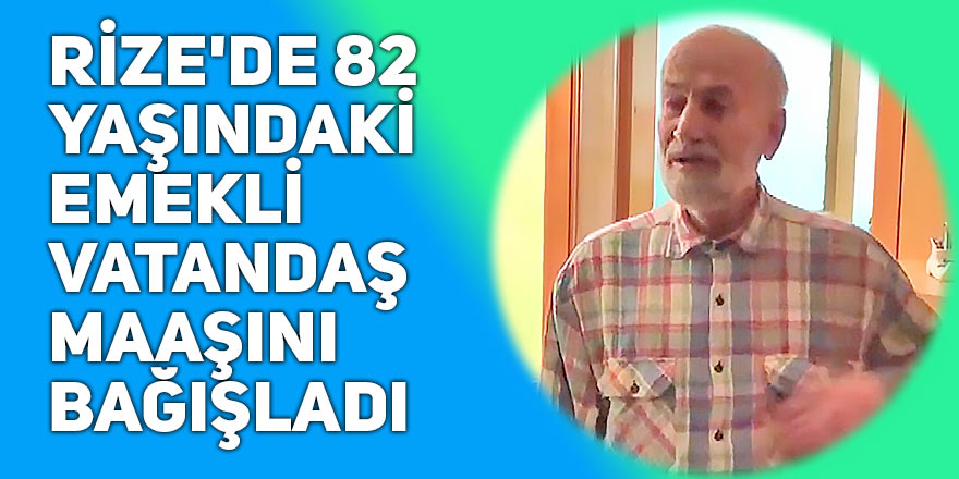 Rize'de 82 yaşındaki emekli vatandaş maaşını bağışladı