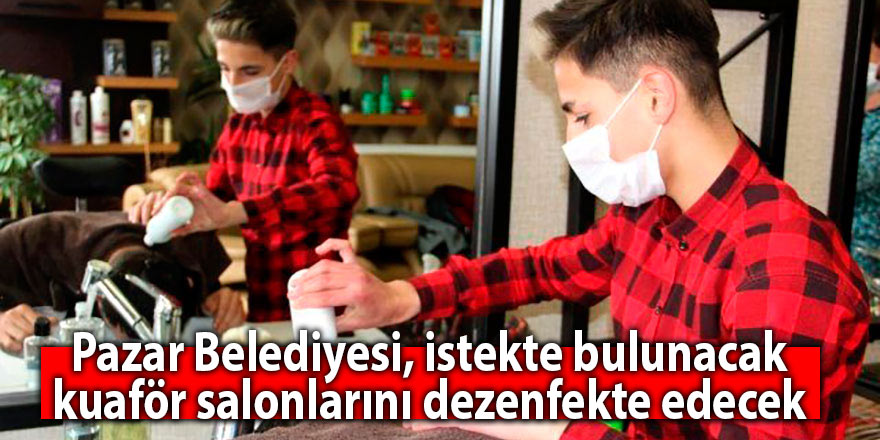 Pazar Belediyesi, istekte bulunacak kuaför salonlarını dezenfekte edecek
