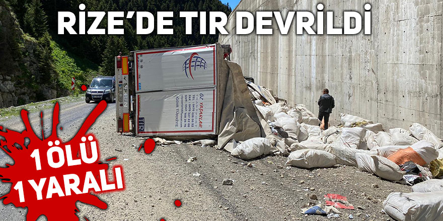 Rize'de tır devrildi: 1 ölü, 1 yaralı