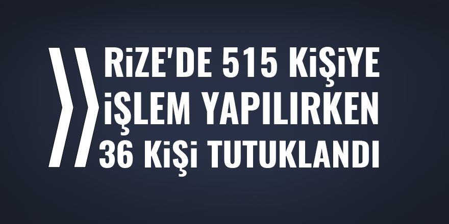 Rize'de 515 kişi hakkında işlem yapıldı, 36 kişi tutuklandı