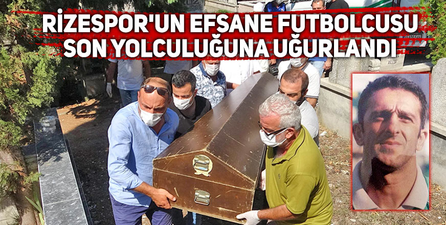 Rizespor'un efsane futbolcusu son yolculuğuna uğurlandı
