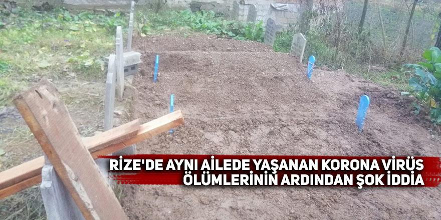 Rize'de aynı ailede yaşanan korona virüs ölümlerinin ardından şok iddia