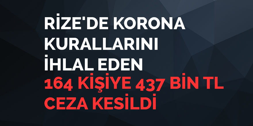 Rize'de korona kurallarına uymayan 164 kişiye 437 bin TL ceza