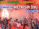 Trabzon'da 'metrisin önü' şarkısı çalınacak!