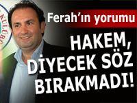 FERAH: 'HAKEM BİZE SÖZ BIRAKMADI'
