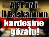 FETÖ operasyonunda AK Parti İl Başkanının kardeşi göz altında!