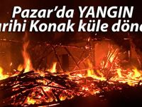 Pazar'da 130 yıllık konak yangında kül oldu