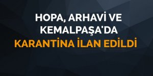 Hopa, Arhavi ve Kemalpaşa'da karantina ilan edildi!