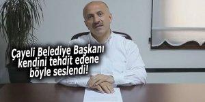Çayeli Belediye Başkanı kendini tehdit edene böyle seslendi!