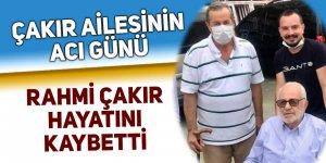 Çakır ailesinin acı günü: Rahmi Çakır hayatını kaybetti